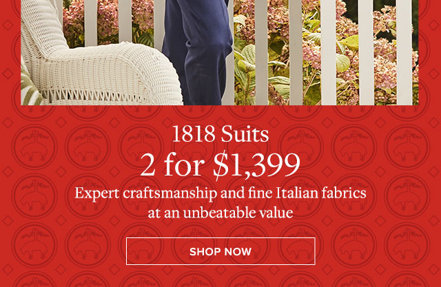 1818 SUITS - 2 FOR $1,399 - EXPERT CRAFTSMANSHIP AND FINE ITALIAN FABRICS AT AN UNBEATABLE VALUE - SHOP NOW