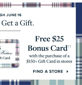 FREE $25 BONUS CARD†† WITH THE PURCHASE OF A $150+ GIFT CARD IN STORES - FIND A STORE