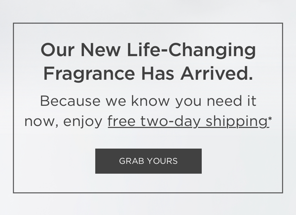 Our new life-changing fragrance has arrived. Because we know you need it now, enjoy free two-day shipping* grab yours