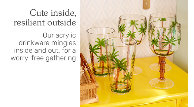 Cute inside, resilient outside - our acrylic drinkware mingles inside and out, for a worry-free gathering