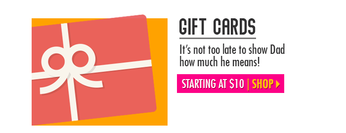 It's not too late! Get dad a gift card – starting at $10