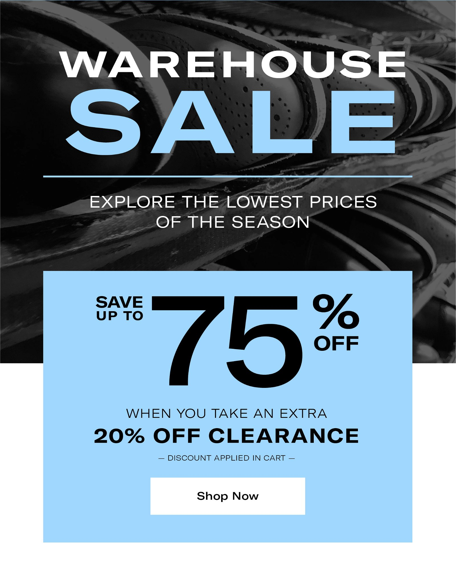 Warehouse Sale - Explore the Lowest Prices of the Season. Save Up To 75% Off When You Take an Extra 20% Off Clearance. Discount applied in cart.
