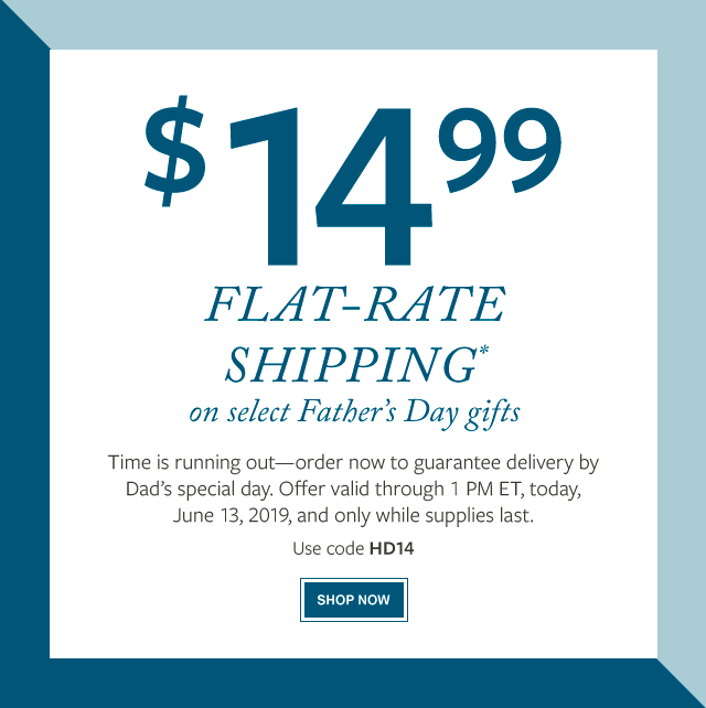 $14.99 Flat-Rate Shipping* on select Father's Day gifts - Time is running out—order now to guarantee delivery by Dad's special day. Offer valid through 1 PM ET, today, June 13, 2019, and only while supplies last.