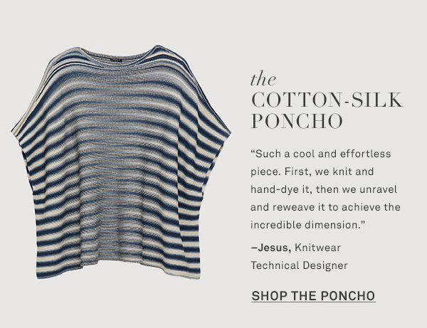 The Cotton-Silk Poncho - Such a cool and effortless piece. First, we knit and hand-dye it, then we unravel and reweave it to achieve the incredible dimension. --Jesus, Knitwear Technical Designer - [SHOP THE PONCHO]