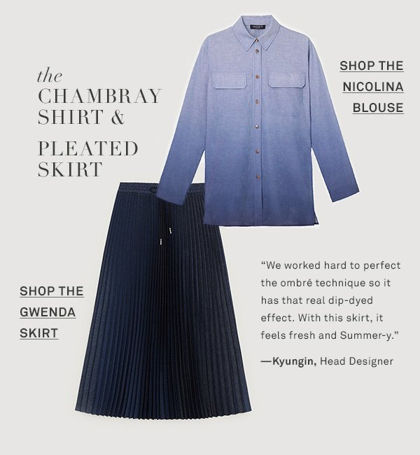 The Chambray Shirt & Pleated Skirt - We worked hard to perfect the ombré technique so it has that real dip-dyed effect. With this skirt, it feels fresh and Summer-y. --Kyungin, Head Designer - [SHOP THE NICOLINA BLOUSE] - [SHOP THE GWENDA SKIRT]