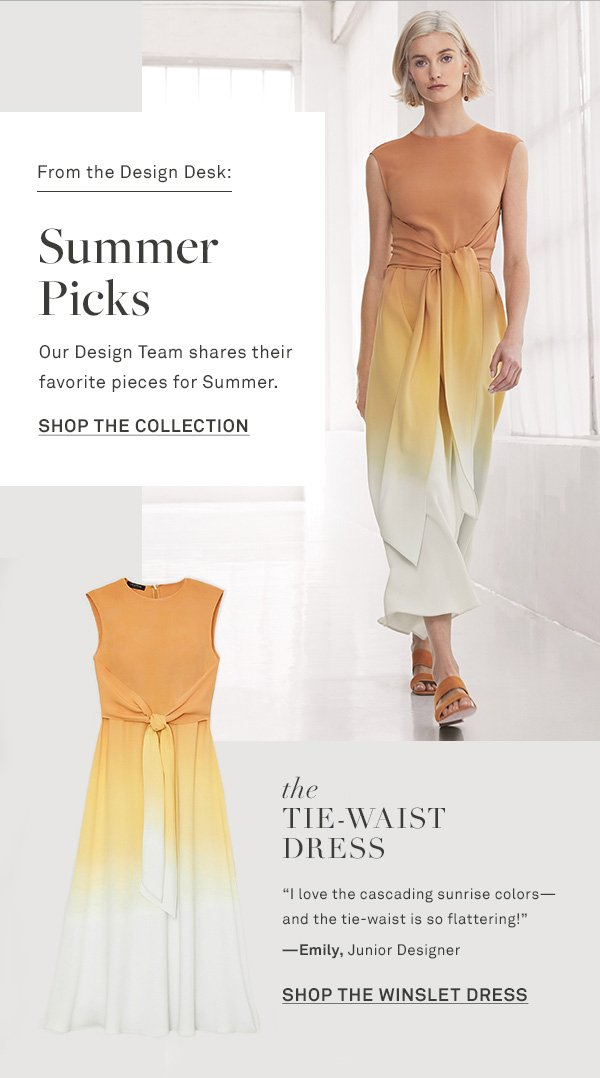 From the Design Desk: Summer Picks - Our Design Team shares their favorite pieces for Summer. - [SHOP THE COLLECTION] - The Tie-Waist Dress - I love the cascading sunrise colors-and the tie-waist is so flattering! --Emily, Junior Designer - [SHOP THE WINSLET DRESS]