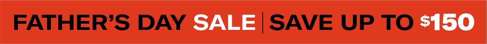 Father's Day Sale | Save Up To $150