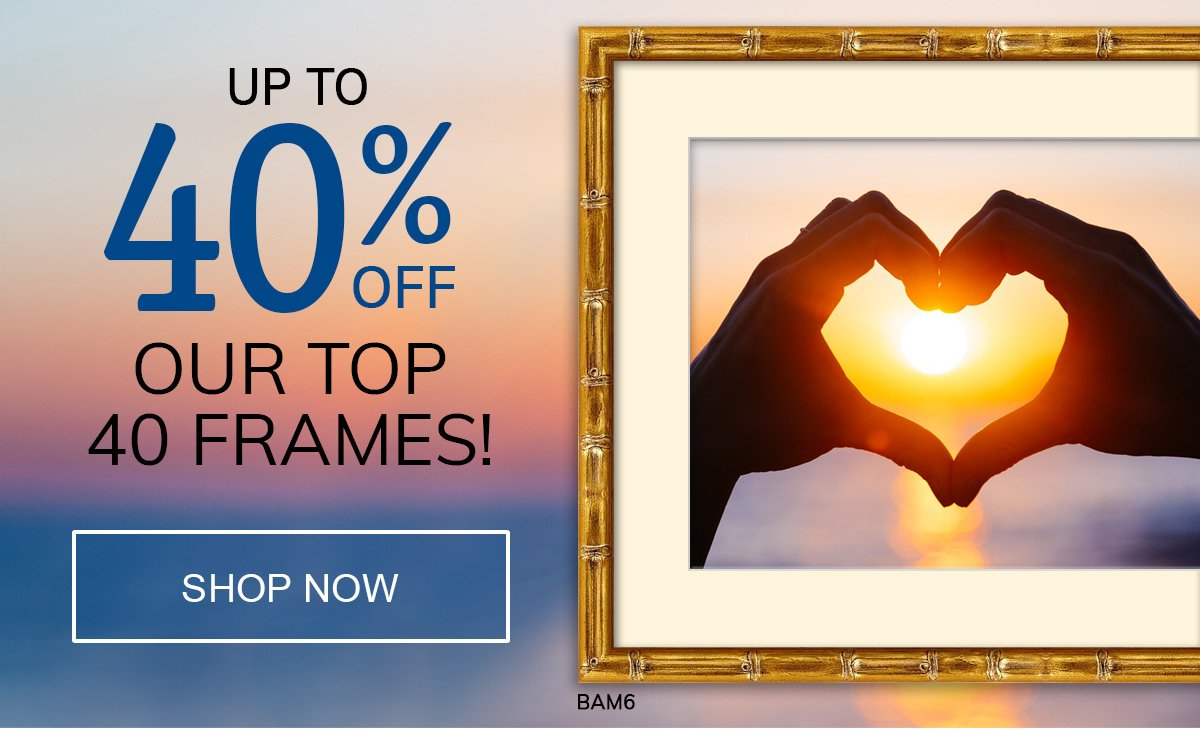 Last Chance to Save up to 40% on Our TOP 40 Frames!
