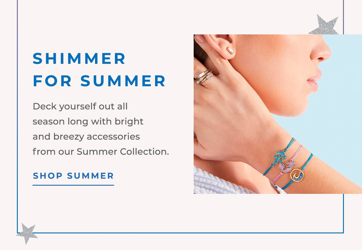 SHIMMER FOR SUMMER   Deck yourself out all season long with bright and breezy accessories from our Summer Collection.   SHOP SUMMER
