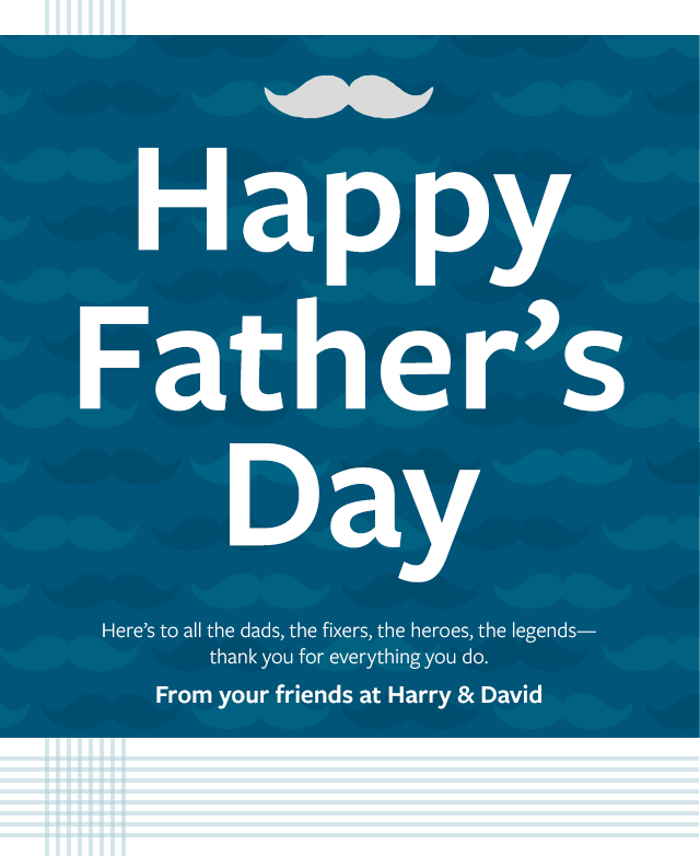 Happy Father's Day - Here's to all the dads, the fixers, the heroes, the legends—thank you for everything you do. From your friends at Harry & David