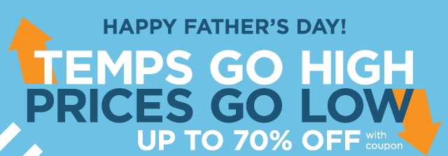 HAPPY FATHER'S DAY! Temps go high, prices go low, UP TO 70% OFF with coupon