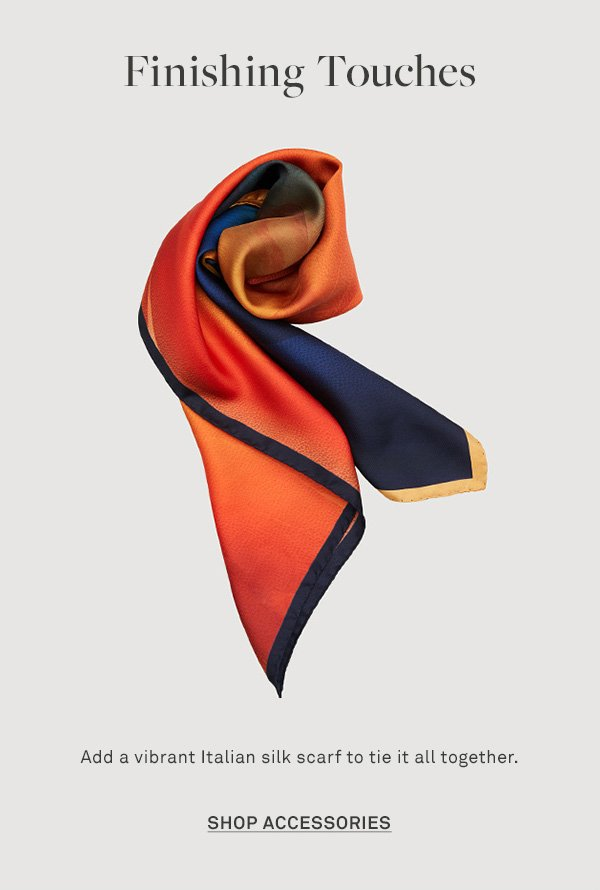 Finishing Touches - Add a vibrant Italian silk scarf to tie it all together. - [SHOP ACCESSORIES]