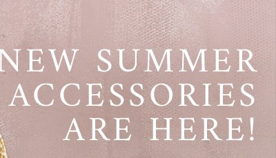 New Summer Accessories Are Here!