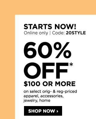 STARTS NOW! ONLINE ONLY, CODE: 20STYLE. 60% off* $100 or more on select original- & reg-priced apparel, accessories, jewelry, home. SHOP NOW