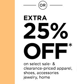 OR extra 25% off* on select sale- & clearance-priced apparel, shoes, accessories jewelry, home