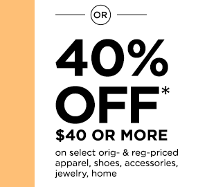 OR 40% off* $40 or more on select original- & reg-priced apparel, shoes, accessories, jewelry, home