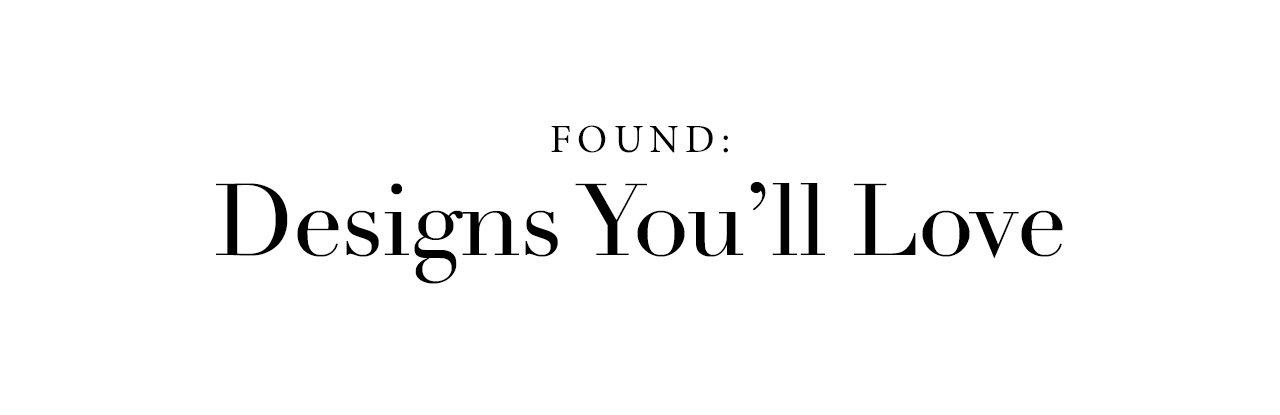 Found: Designs You'll Love
