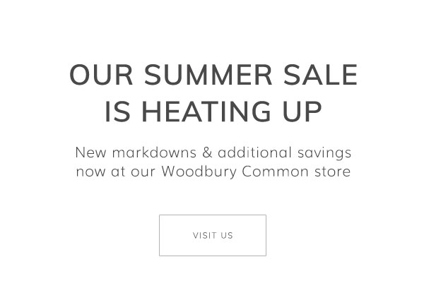 Our Summer Sale is heating up. New markdowns & additional savings now at our Woodbury Common store. Visit us.