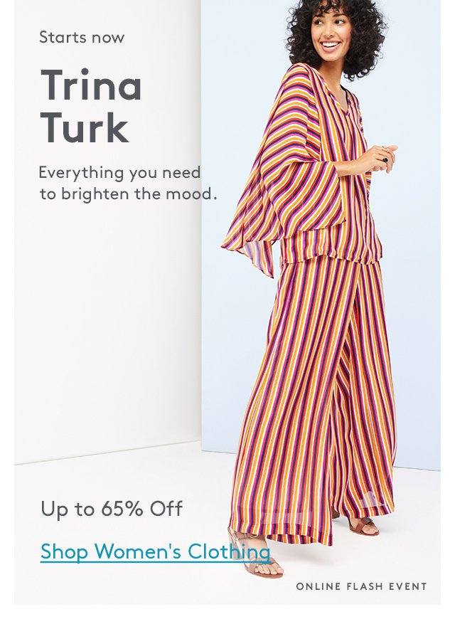 Starts now   Trina Turk   Everything you need to brighten the mood.   Up to 65% Off   Shop Women's Clothing   Online Flash Event
