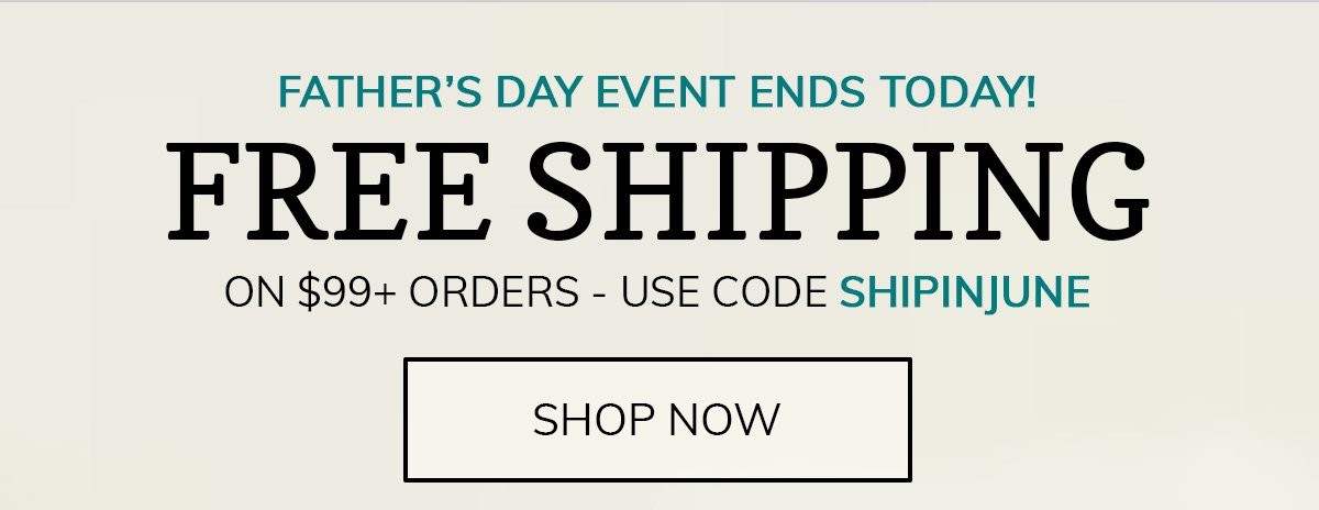 Father's Day Event Ends Today! Get Free Shipping on $99+ Orders with code SHIPINJUNE!