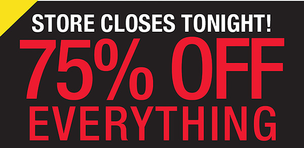 STORE CLOSES TONIGHT! 75% OFF EVERYTHING