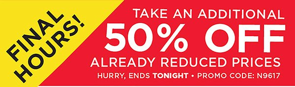 FINAL HOURS! TAKE AN ADDITIONAL 50% OFF ALREADY REDUCED PRICES. OFFER ENDS 6/19. PROMO CODE: N9617