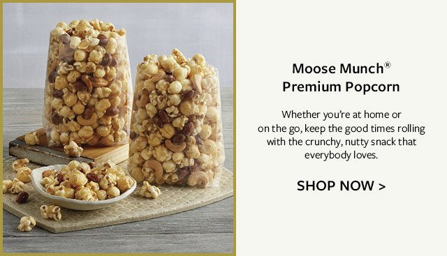 Moose Munch® Premium Popcorn - Whether you're at home or on the go, keep the good times rolling with the crunchy, nutty snack that everybody loves.