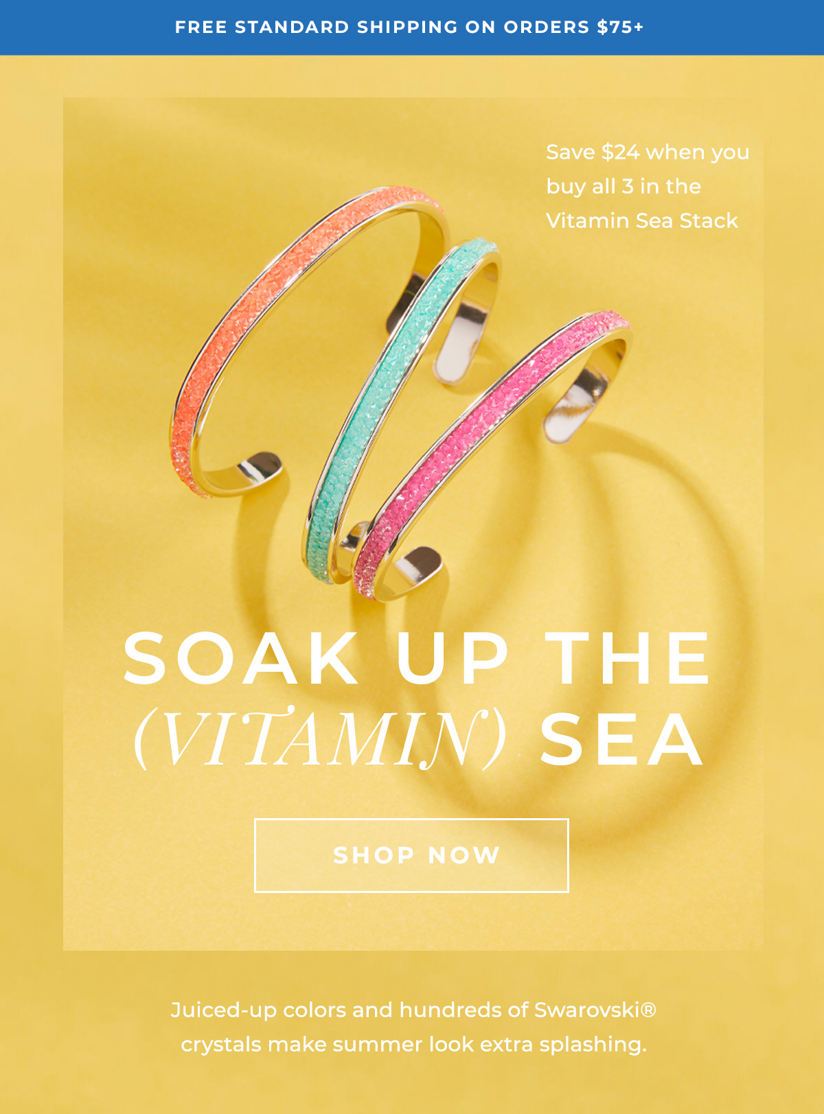 FREE STANDARD SHIPPING ON ORDERS $75+ | Save $24 when you buy all 3 in the Vitamin Sea Stack | SOAK UP THE (VITAMIN) SEA | SHOP NOW | Juiced-up colors and hundreds of Swarovski crystals make summer look extra splashing.