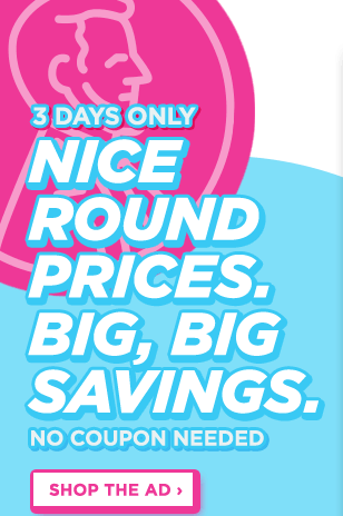 Nice Round Prices. Big, Big Savings. No Coupon Needed. 3 Days Only. Shop The Ad