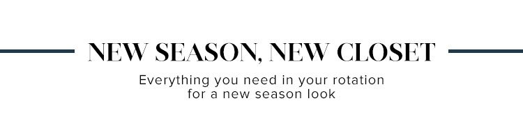 New Season, New Closet. Everything you need in your rotation for a new season look.