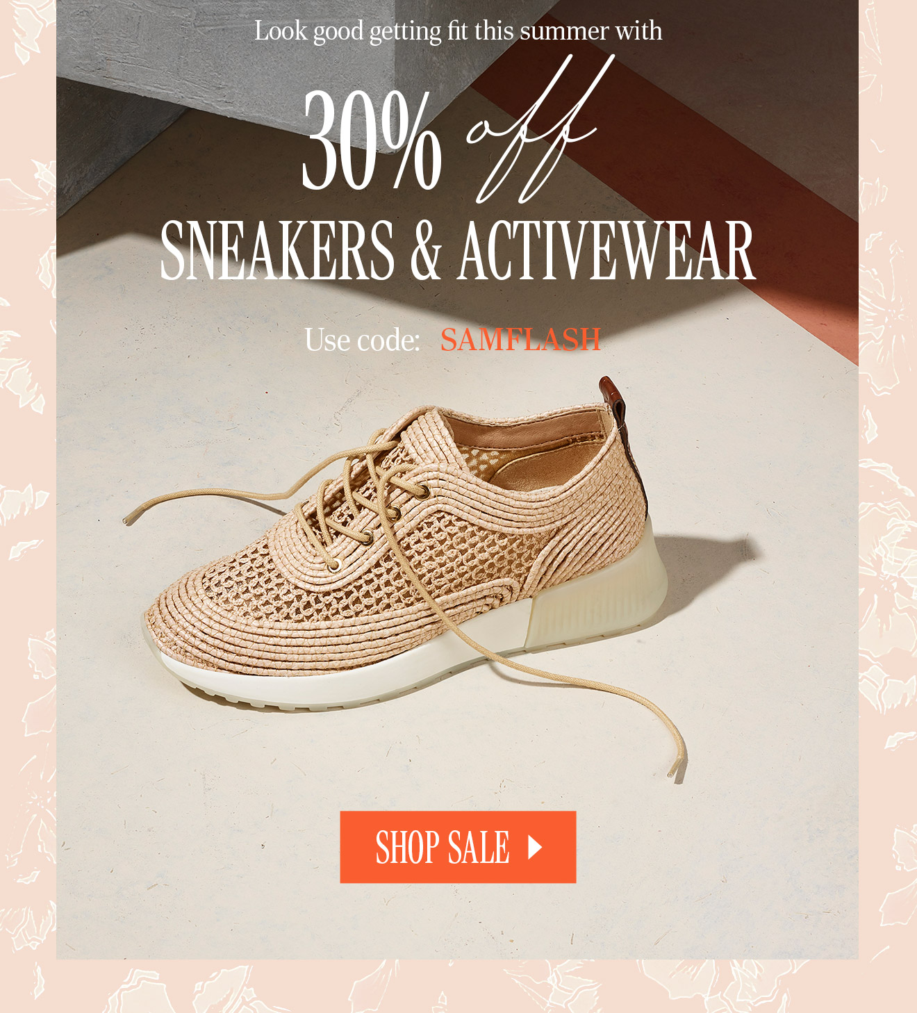 Look good getting fit this summer with 30% off SNEAKERS & ACTIVEWEAR. Use code: SAMFLASH. SHOP SALE.