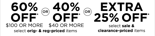 60% off $100 or more or, 40% off $40 or more select original & regular priced items. Or, extra 25% off select sale & clearance priced items.