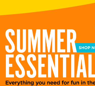 SUMMER ESSENTIALS. Everything you need for fun in the sun. SHOP NOW