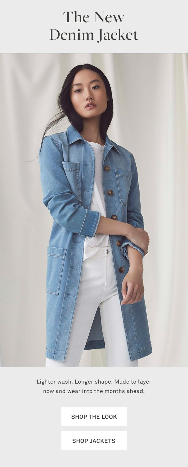The New Denim Jacket - Lighter wash. Longer shape. Made to layer now and wear into the months ahead. - [SHOP THE LOOK] - [SHOP JACKETS]