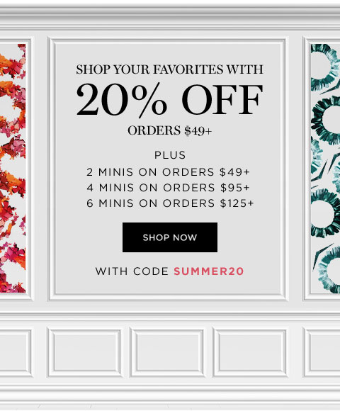 SHOP YOUR FAVORITES WITH 20 PERCENT OFF ON ORDERS $49 PLUS - PLUS 2 MINIS ON ORDERS $49 PLUS - 4 MINIS ON ORDERS $95 PLUS - 6 MINIS ON ORDERS $125 PLUS - SHOP NOW WITH CODE SUMMER20
