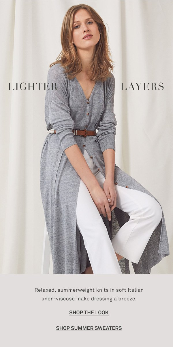 LIGHTER LAYERS - Relaxed, summerweight knits in soft Italian linen-viscose make dressing a breeze. - [SHOP THE LOOK] - [SHOP SUMMER SWEATERS]