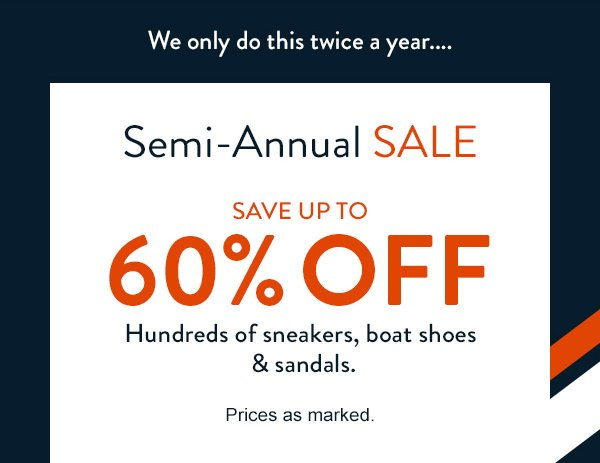 SEMI-ANNUAL SALE. SAVE UP TO 60% OFF hundreds of sneakers, boat shoes, and sandals. Prices as marked.