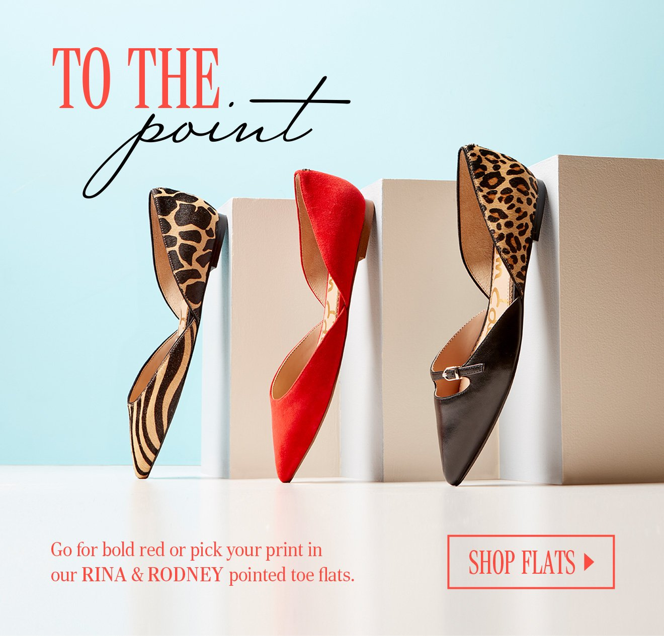 TO THE POINT. Go for bold red or pick your print inour RINA & RODNEY pointed toe flats. SHOP FLATS.