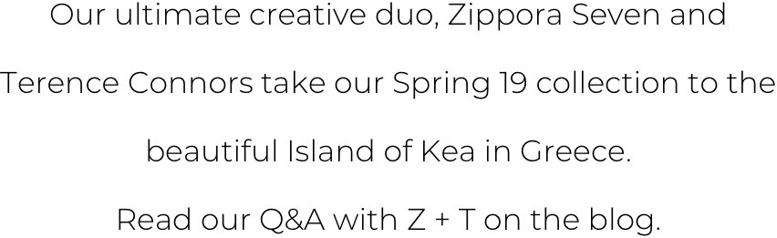 Our ultimnate creative duo, Zippora Seven and Terence Connors take our Spring 19 Collection to the beautiful island of Kea in Greece. Read of Q&A with Z + T on the blog.
