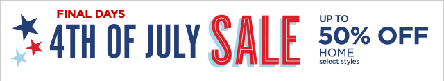 FINAL DAYS 4TH OF JULY SALE. UP TO 50% OFF HOME, select styles