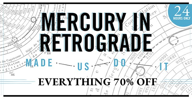 EVERYTHING 70% OFF!!! (You can thank Mercury.)