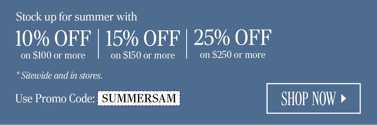 Stock up for summer with 10% OFF on $100 or more. 15% OFF on $150 or more. 25% OFF on $250 or more. *Sitewide and in stores. Use Promo Code: SUMMERSAM. SHOP NOW.
