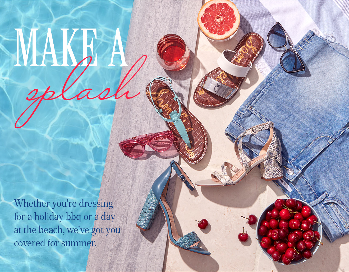 MAKE A SPLASH. Whether you're dressing for a holiday bbq or a dayat the beach, we've got you covered for summer.