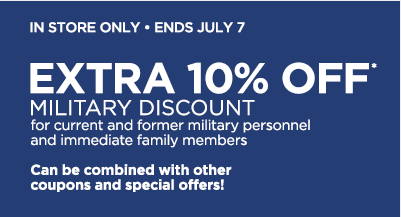 in store only, ends July 7. EXTRA 10% OFF* MILITARY DISCOUNT for current and former military personnel and immediate family members. Can be combined with other coupons and special offers!