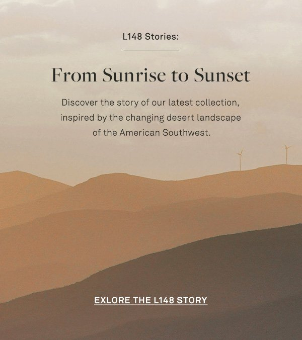 L148 Stories: From Sunrise to Sunset - Discover the story of our latest collection, inspired by the changing desert landscape of the American Southwest. - [EXLORE THE L148 STORY]