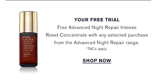 YOUR FREE TRIALFree Advanced Night Repair Intense Reset Concentrate with any selected purchase from the Advanced Night Repair range. *T&Cs apply. SHOP NOW