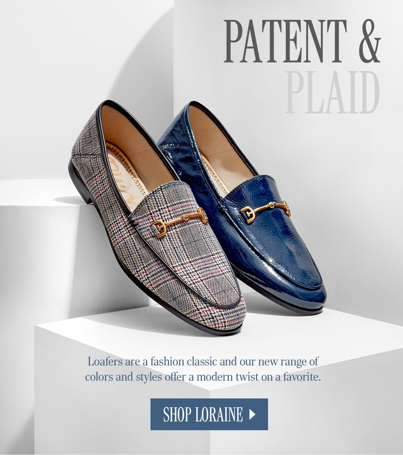 PATENT & PLAID. Loafers are a fashion classic and our new range of colors and styles offer a modern twist on a favorite. SHOP LORAINE.