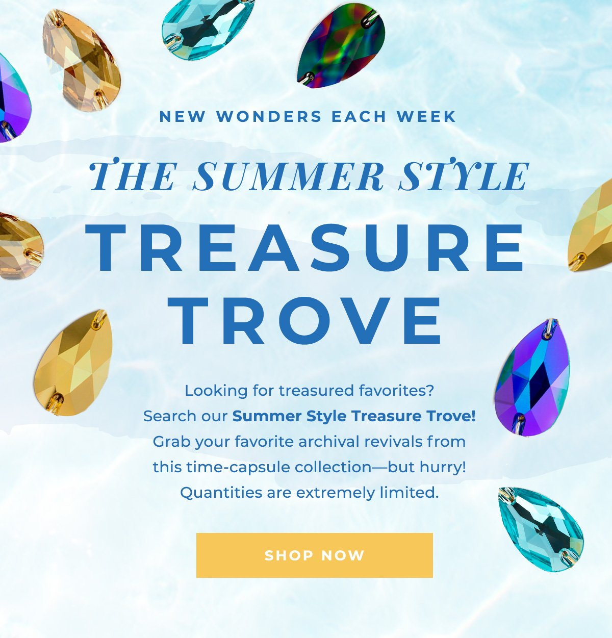 NEW WONDERS EACH WEEK   THE SUMMER STYLE TREASURE TROVE   Looking for treasured favorites? Search our Summer Style Treasure Trove! Grab your favorite archival revivals from this time-capsule collection-but hurry! Quantities are extremely limited.   SHOP NOW