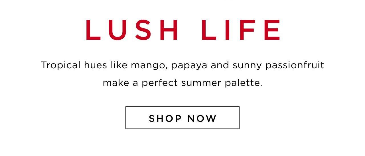 Lush Life - Tropical hues like mango, papaya and sunny passionfruit make a perfect summer palette. Shop now.