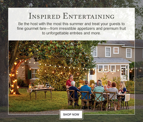 Inspired Entertaining - Be the host with the most this summer and treat your guests to fine gourmet fare—from irresistible appetizers and premium fruit to unforgettable entrées and more.